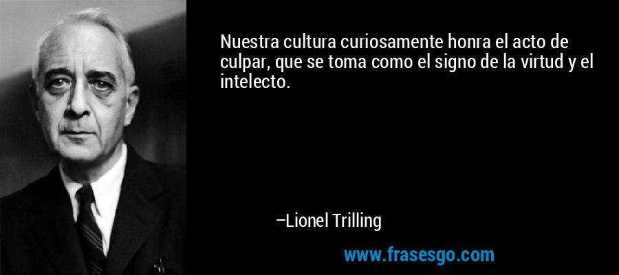 Nuestra cultura curiosamente honra el acto de culpar, que se toma como el signo de la virtud y el intelecto. – Lionel Trilling