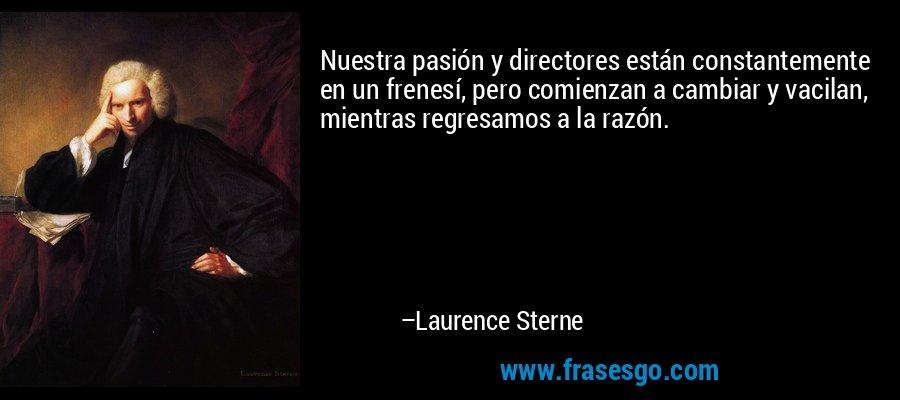 Nuestra pasión y directores están constantemente en un frenesí, pero comienzan a cambiar y vacilan, mientras regresamos a la razón. – Laurence Sterne