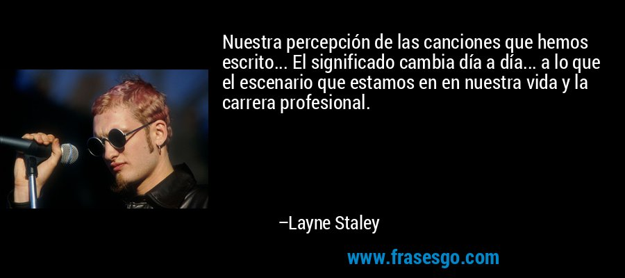 Nuestra percepción de las canciones que hemos escrito... El significado cambia día a día... a lo que el escenario que estamos en en nuestra vida y la carrera profesional. – Layne Staley