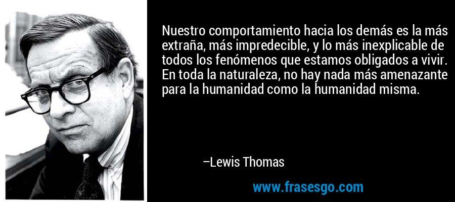 Nuestro comportamiento hacia los demás es la más extraña, más impredecible, y lo más inexplicable de todos los fenómenos que estamos obligados a vivir. En toda la naturaleza, no hay nada más amenazante para la humanidad como la humanidad misma. – Lewis Thomas