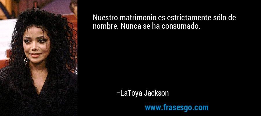 Nuestro matrimonio es estrictamente sólo de nombre. Nunca se ha consumado. – LaToya Jackson