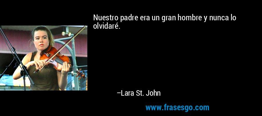 Nuestro padre era un gran hombre y nunca lo olvidaré. – Lara St. John