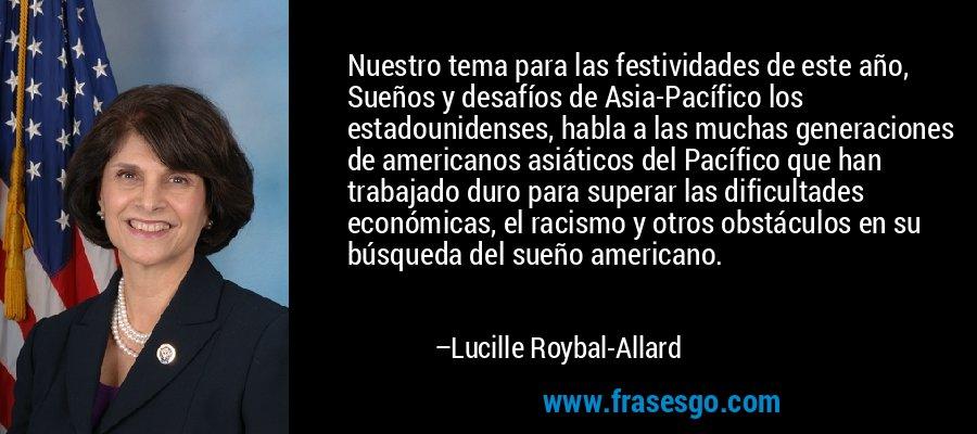 Nuestro tema para las festividades de este año, Sueños y desafíos de Asia-Pacífico los estadounidenses, habla a las muchas generaciones de americanos asiáticos del Pacífico que han trabajado duro para superar las dificultades económicas, el racismo y otros obstáculos en su búsqueda del sueño americano. – Lucille Roybal-Allard