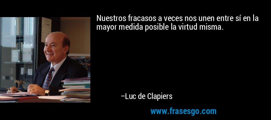 Nuestros fracasos a veces nos unen entre sí en la mayor medida posible la virtud misma. – Luc de Clapiers