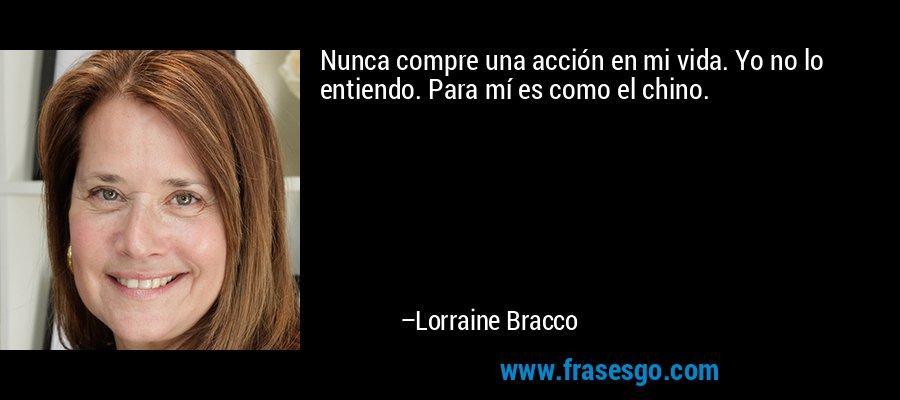 Nunca compre una acción en mi vida. Yo no lo entiendo. Para mí es como el chino. – Lorraine Bracco