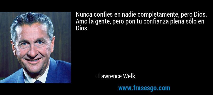 Nunca confíes en nadie completamente, pero Dios. Amo la gente, pero pon tu confianza plena sólo en Dios. – Lawrence Welk