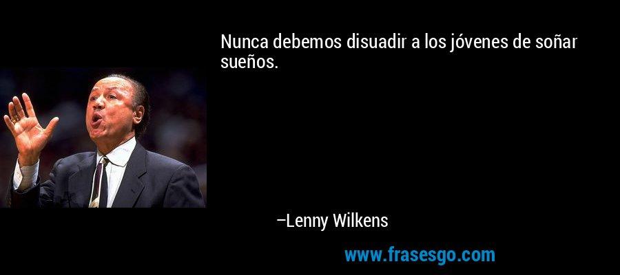 Nunca debemos disuadir a los jóvenes de soñar sueños. – Lenny Wilkens