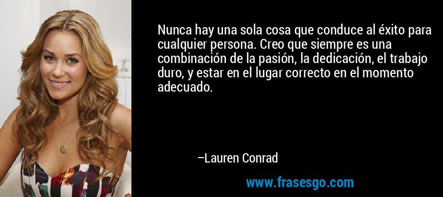 Nunca hay una sola cosa que conduce al éxito para cualquier persona. Creo que siempre es una combinación de la pasión, la dedicación, el trabajo duro, y estar en el lugar correcto en el momento adecuado. – Lauren Conrad