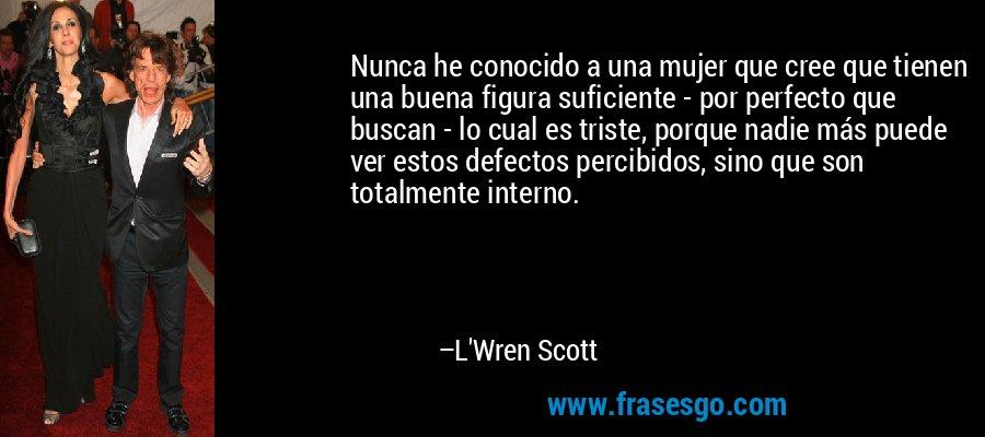 Nunca he conocido a una mujer que cree que tienen una buena figura suficiente - por perfecto que buscan - lo cual es triste, porque nadie más puede ver estos defectos percibidos, sino que son totalmente interno. – L'Wren Scott