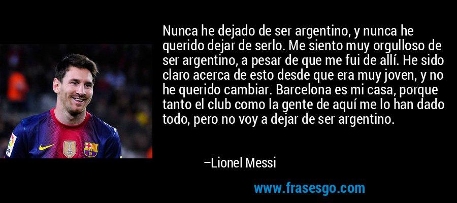Nunca he dejado de ser argentino, y nunca he querido dejar de serlo. Me siento muy orgulloso de ser argentino, a pesar de que me fui de allí. He sido claro acerca de esto desde que era muy joven, y no he querido cambiar. Barcelona es mi casa, porque tanto el club como la gente de aquí me lo han dado todo, pero no voy a dejar de ser argentino. – Lionel Messi
