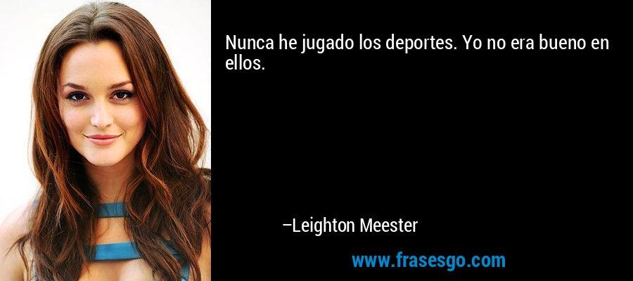 Nunca he jugado los deportes. Yo no era bueno en ellos. – Leighton Meester