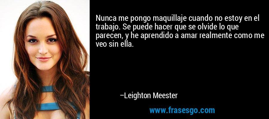 Nunca me pongo maquillaje cuando no estoy en el trabajo. Se puede hacer que se olvide lo que parecen, y he aprendido a amar realmente como me veo sin ella. – Leighton Meester