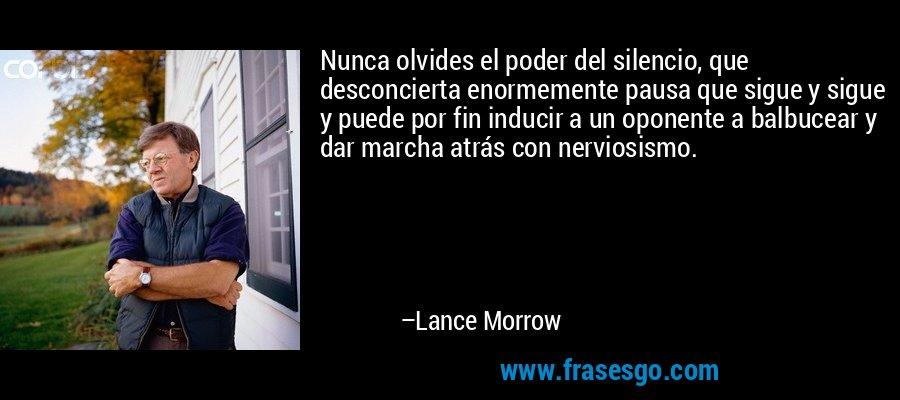Nunca olvides el poder del silencio, que desconcierta enormemente pausa que sigue y sigue y puede por fin inducir a un oponente a balbucear y dar marcha atrás con nerviosismo. – Lance Morrow