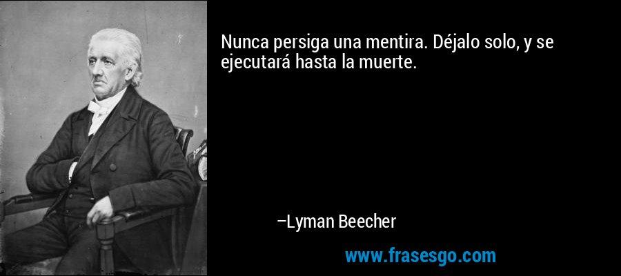 Nunca persiga una mentira. Déjalo solo, y se ejecutará hasta la muerte. – Lyman Beecher