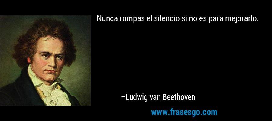 Nunca rompas el silencio si no es para mejorarlo. – Ludwig van Beethoven