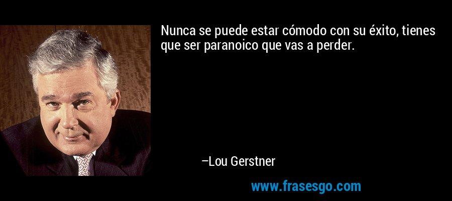 Nunca se puede estar cómodo con su éxito, tienes que ser paranoico que vas a perder. – Lou Gerstner