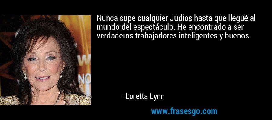 Nunca supe cualquier Judios hasta que llegué al mundo del espectáculo. He encontrado a ser verdaderos trabajadores inteligentes y buenos. – Loretta Lynn
