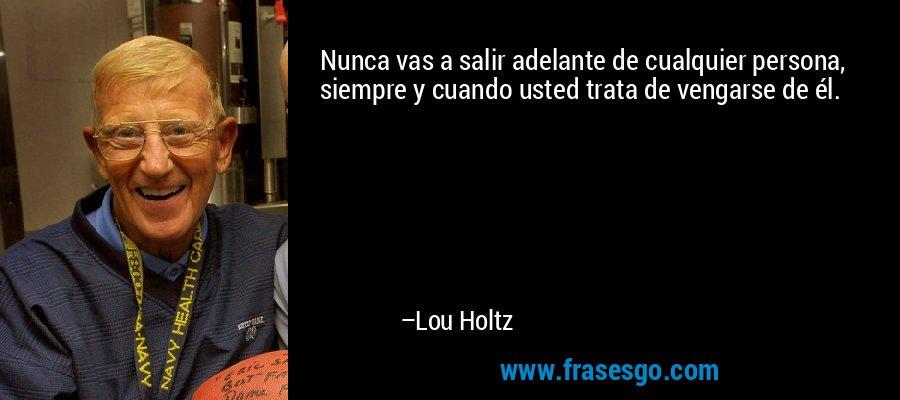Nunca vas a salir adelante de cualquier persona, siempre y cuando usted trata de vengarse de él. – Lou Holtz