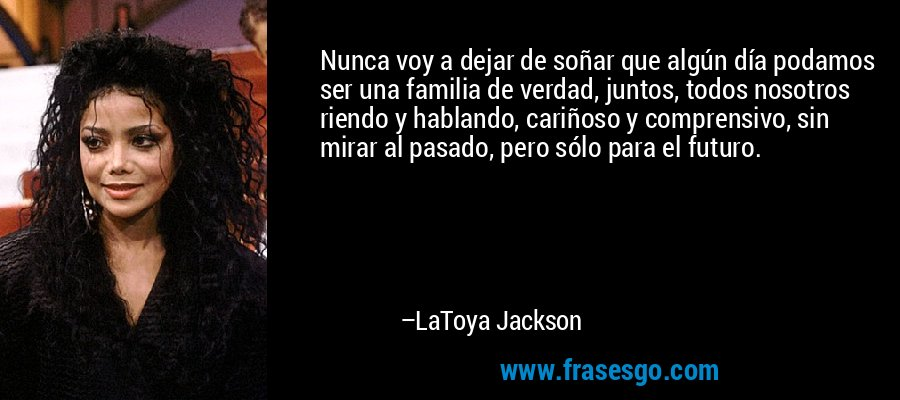 Nunca voy a dejar de soñar que algún día podamos ser una familia de verdad, juntos, todos nosotros riendo y hablando, cariñoso y comprensivo, sin mirar al pasado, pero sólo para el futuro. – LaToya Jackson