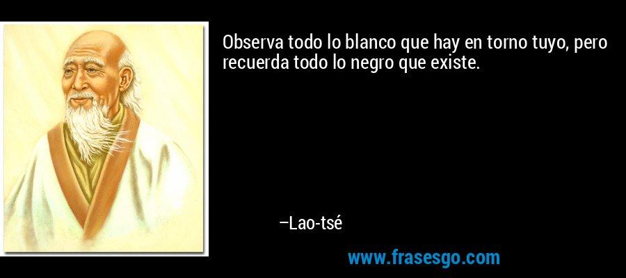 Observa todo lo blanco que hay en torno tuyo, pero recuerda todo lo negro que existe. – Lao-tsé