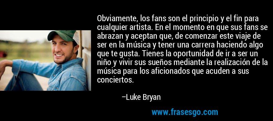 Obviamente, los fans son el principio y el fin para cualquier artista. En el momento en que sus fans se abrazan y aceptan que, de comenzar este viaje de ser en la música y tener una carrera haciendo algo que te gusta. Tienes la oportunidad de ir a ser un niño y vivir sus sueños mediante la realización de la música para los aficionados que acuden a sus conciertos. – Luke Bryan