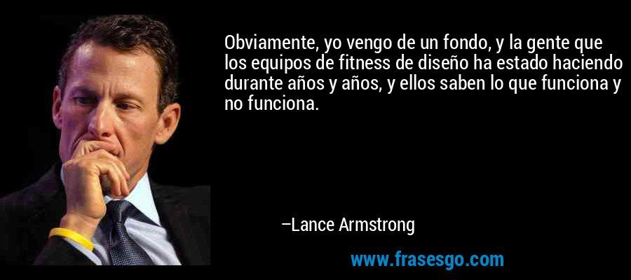Obviamente, yo vengo de un fondo, y la gente que los equipos de fitness de diseño ha estado haciendo durante años y años, y ellos saben lo que funciona y no funciona. – Lance Armstrong