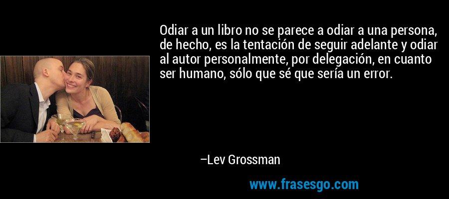 Odiar a un libro no se parece a odiar a una persona, de hecho, es la tentación de seguir adelante y odiar al autor personalmente, por delegación, en cuanto ser humano, sólo que sé que sería un error. – Lev Grossman