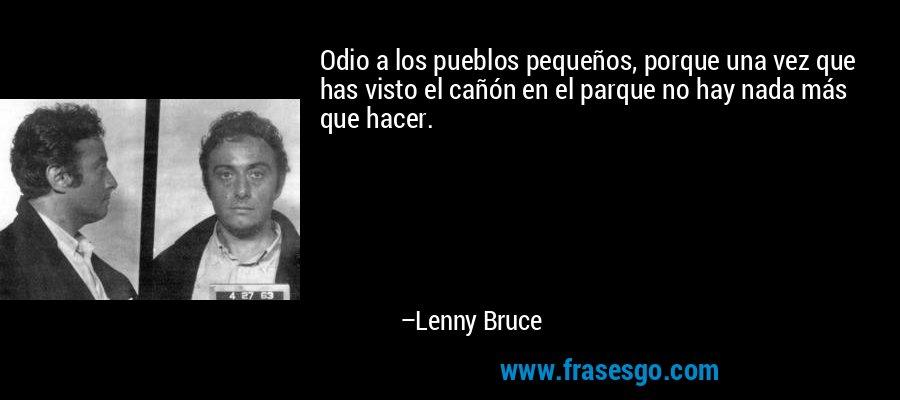 Odio a los pueblos pequeños, porque una vez que has visto el cañón en el parque no hay nada más que hacer. – Lenny Bruce