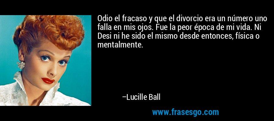 Odio el fracaso y que el divorcio era un número uno falla en mis ojos. Fue la peor época de mi vida. Ni Desi ni he sido el mismo desde entonces, física o mentalmente. – Lucille Ball