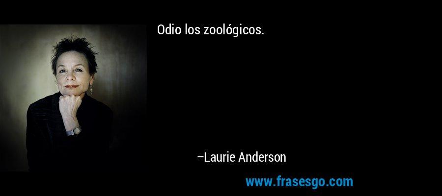 Odio los zoológicos. – Laurie Anderson