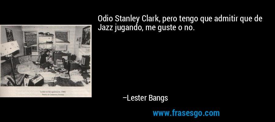 Odio Stanley Clark, pero tengo que admitir que de Jazz jugando, me guste o no. – Lester Bangs