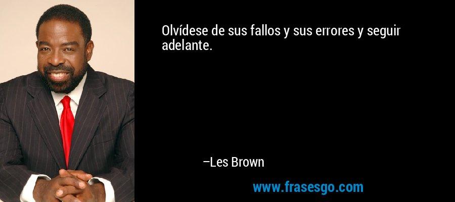 Olvídese de sus fallos y sus errores y seguir adelante. – Les Brown