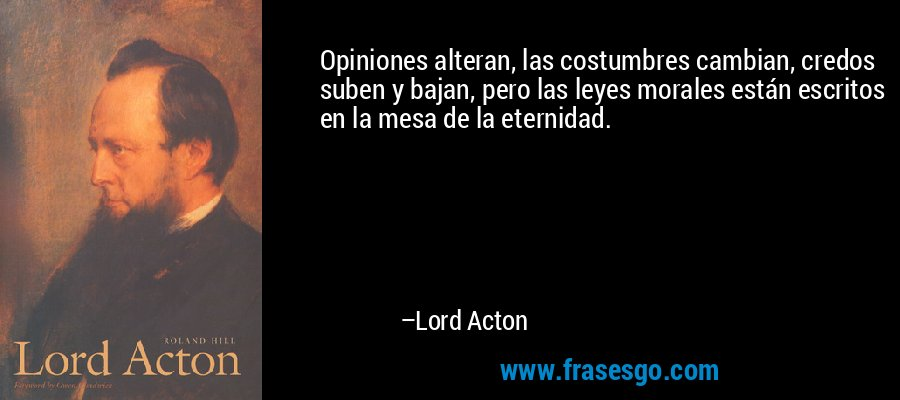 Opiniones alteran, las costumbres cambian, credos suben y bajan, pero las leyes morales están escritos en la mesa de la eternidad. – Lord Acton