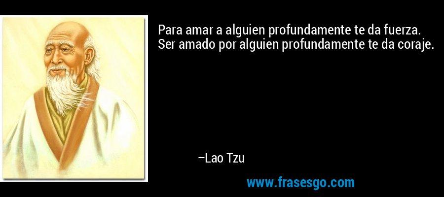 Para amar a alguien profundamente te da fuerza. Ser amado por alguien profundamente te da coraje. – Lao Tzu