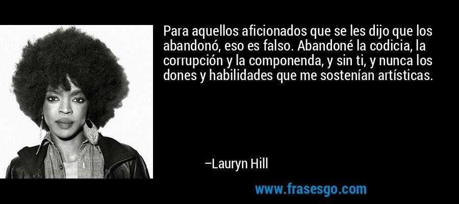 Para aquellos aficionados que se les dijo que los abandonó, eso es falso. Abandoné la codicia, la corrupción y la componenda, y sin ti, y nunca los dones y habilidades que me sostenían artísticas. – Lauryn Hill