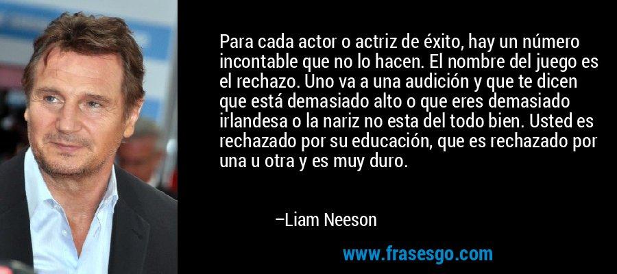 Para cada actor o actriz de éxito, hay un número incontable que no lo hacen. El nombre del juego es el rechazo. Uno va a una audición y que te dicen que está demasiado alto o que eres demasiado irlandesa o la nariz no esta del todo bien. Usted es rechazado por su educación, que es rechazado por una u otra y es muy duro. – Liam Neeson