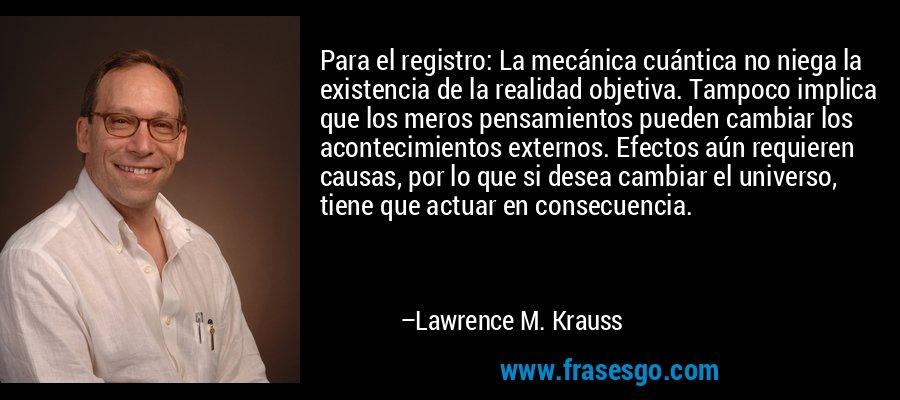 Para el registro: La mecánica cuántica no niega la existencia de la realidad objetiva. Tampoco implica que los meros pensamientos pueden cambiar los acontecimientos externos. Efectos aún requieren causas, por lo que si desea cambiar el universo, tiene que actuar en consecuencia. – Lawrence M. Krauss