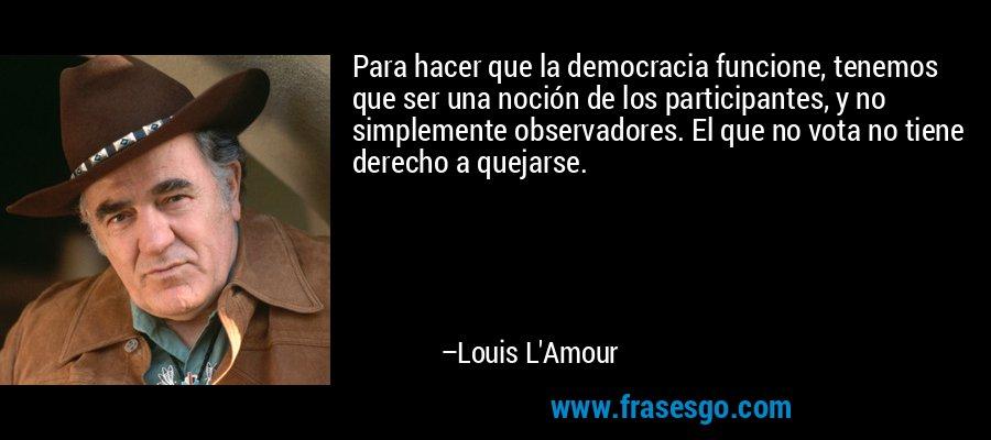 Para hacer que la democracia funcione, tenemos que ser una noción de los participantes, y no simplemente observadores. El que no vota no tiene derecho a quejarse. – Louis L'Amour