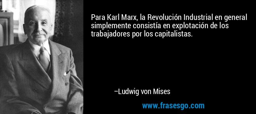 Para Karl Marx, la Revolución Industrial en general simplemente consistía en explotación de los trabajadores por los capitalistas. – Ludwig von Mises