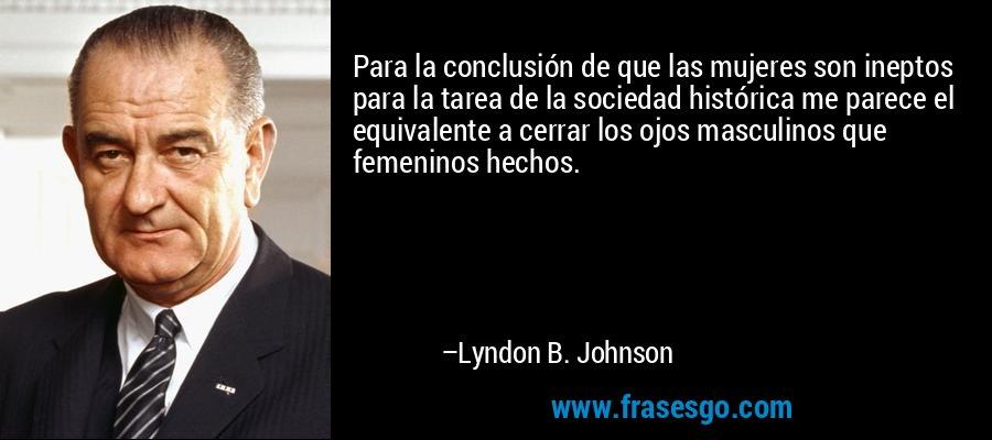 Para la conclusión de que las mujeres son ineptos para la tarea de la sociedad histórica me parece el equivalente a cerrar los ojos masculinos que femeninos hechos. – Lyndon B. Johnson