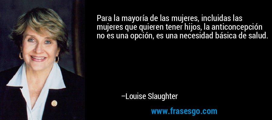 Para la mayoría de las mujeres, incluidas las mujeres que quieren tener hijos, la anticoncepción no es una opción, es una necesidad básica de salud. – Louise Slaughter