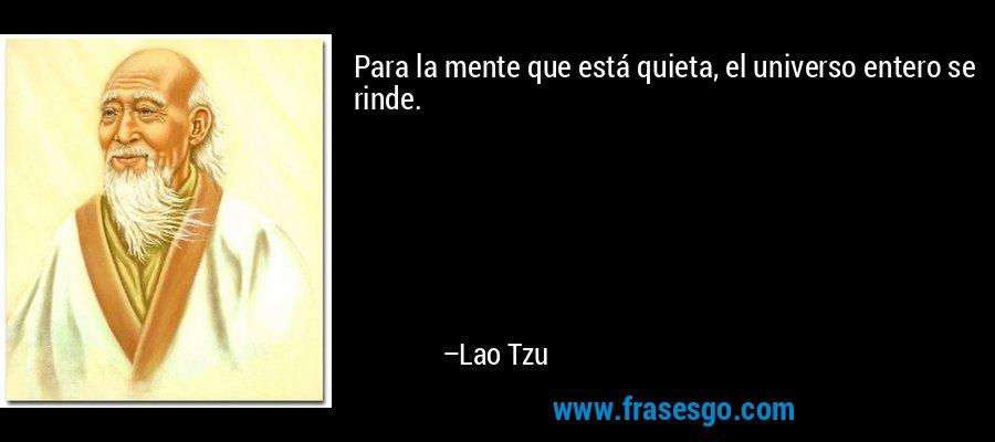 Para la mente que está quieta, el universo entero se rinde. – Lao Tzu