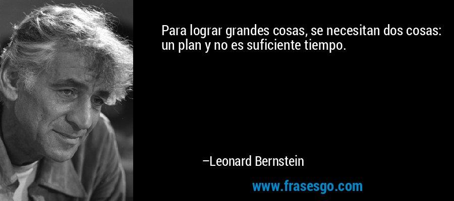 Para lograr grandes cosas, se necesitan dos cosas: un plan y no es suficiente tiempo. – Leonard Bernstein
