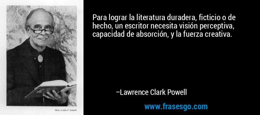 Para lograr la literatura duradera, ficticio o de hecho, un escritor necesita visión perceptiva, capacidad de absorción, y la fuerza creativa. – Lawrence Clark Powell