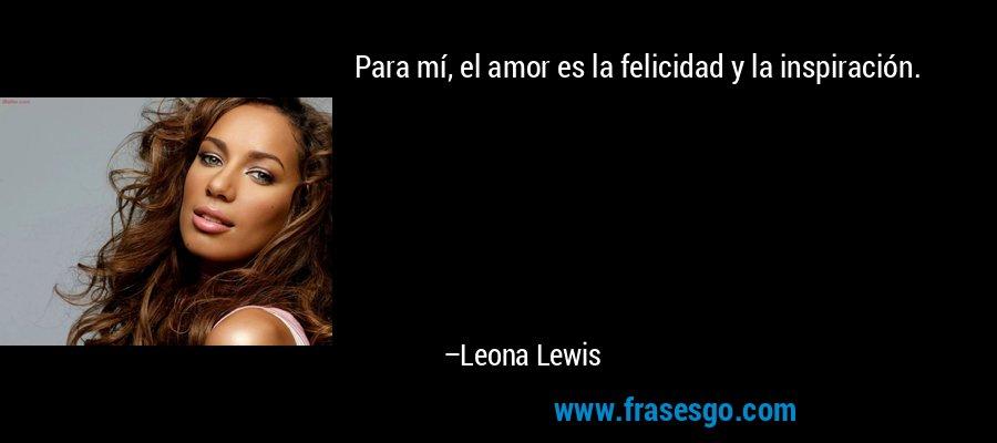 Para mí, el amor es la felicidad y la inspiración. – Leona Lewis