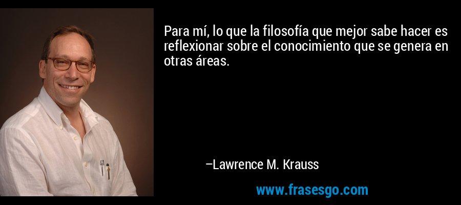 Para mí, lo que la filosofía que mejor sabe hacer es reflexionar sobre el conocimiento que se genera en otras áreas. – Lawrence M. Krauss