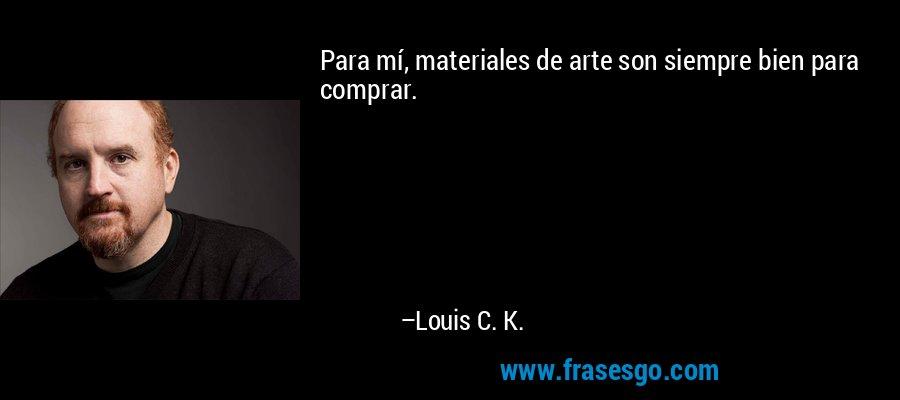 Para mí, materiales de arte son siempre bien para comprar. – Louis C. K.