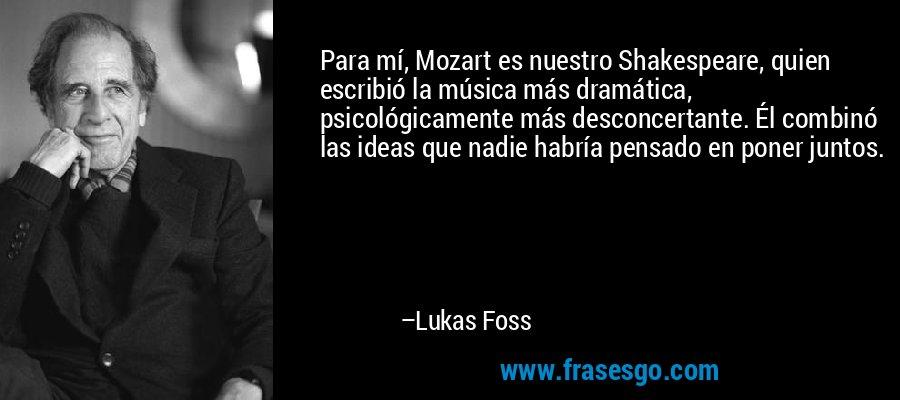Para mí, Mozart es nuestro Shakespeare, quien escribió la música más dramática, psicológicamente más desconcertante. Él combinó las ideas que nadie habría pensado en poner juntos. – Lukas Foss