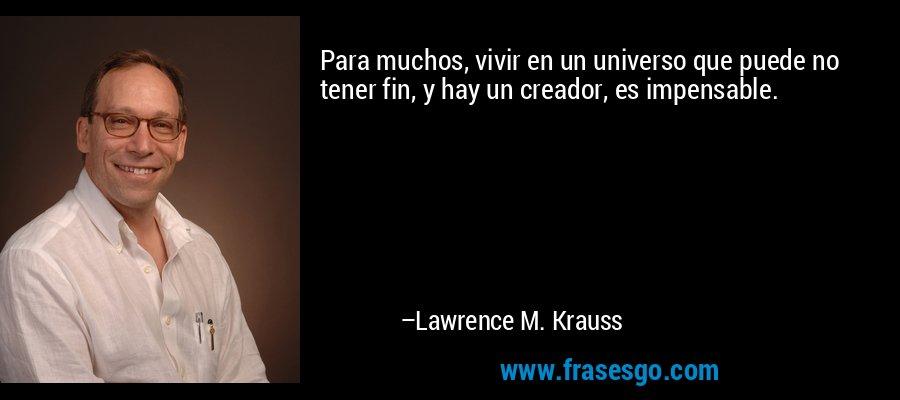 Para muchos, vivir en un universo que puede no tener fin, y hay un creador, es impensable. – Lawrence M. Krauss