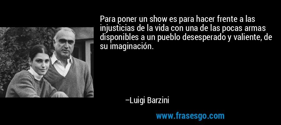 Para poner un show es para hacer frente a las injusticias de la vida con una de las pocas armas disponibles a un pueblo desesperado y valiente, de su imaginación. – Luigi Barzini